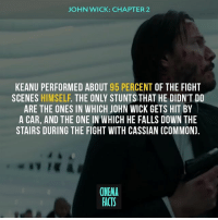 Boxing, Facts, and John Wick: JOHN WICK: CHAPTER2  KEANU PERFORMED ABOUT 95 PERCENT OF THE FIGHT  SCENES HIMSELF. THE ONLY STUNTS THAT HE DIDN'T DO  ARE THE ONES IN WHICH JOHN WICK GETS HIT BY  A CAR, AND THE ONE IN WHICH HE FALLS DOWN THE  STAIRS DURING THE FIGHT WITH CASSIAN (COMMON).  CINEMA  FACTS The most casual gunfight I have ever seen. I am glad he is not afraid to kill the woman. Thats what i call equality. - Follow @cinfacts for more posts! - johnwick johnwick2 keanureeves Keanu KeanuReeves Matrix theMatrix Neo fightscene killers killer assasina assasins motivation motivationalquotes keepfighting weightlifting weightlossjourney weightloss bodybuilding boxing yoga focused focus nevergiveup keeppushing