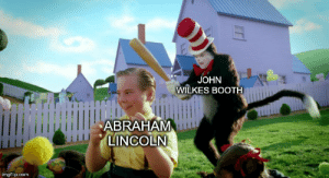 Made With History: JOHN  WILKES BOOTH  ABRAHAM  LINCOLN  imgflip.com  EE Made With History