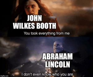 """""""I just want to watch a movie"""": JOHN  WILKES BOOTH  You took everything from me  ABRAHAM  LINCOLN  I don't even know who you are  imgflip.com """"I just want to watch a movie"""""""