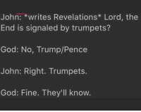 Oh snap.: John:  writes Revelations Lord, the  End is signaled by trumpets?  God: No, Trump/Pence  John: Right. Trumpets.  God: Fine. They'll know. Oh snap.