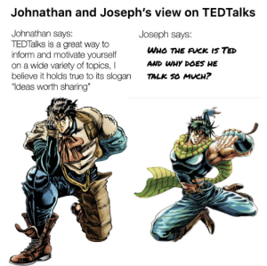 """Thank you Joseph! Very eye opening: Johnathan and Joseph's view on TEDTalks  Johnathan says:  TEDTalks is a great way to  inform and motivate yourself  on a wide variety of topics, I  believe it holds true to its slogan  """"Ideas worth sharing""""  Joseph says:  WHO THE AUCK IS TED  AND WHY DOES HE  TALK SO MUCH? Thank you Joseph! Very eye opening"""