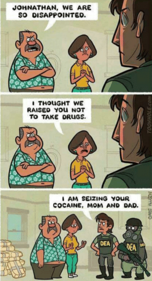 Dad, Dank, and Disappointed: JOHNATHAN, WE ARE  SO DISAPPOINTED.  RAISED YOU NOT  TO TAKE DRUGS  AM SEIZING YOUR  COCAINE, MOM AND DAD. meirl by dxstny MORE MEMES