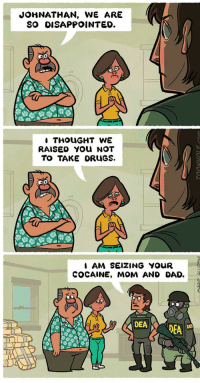 Dad, Disappointed, and Cocaine: JOHNATHAN, WE ARE  SO DISAPPOINTED.  THOUGHT WE  RAISED YOU NOT  TO TAKE ORUGS.  I AM SEIZING YOUR  COCAINE, MOM AND DAD.A  DEADEA <p>Damn it Johnathan.</p>