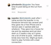 Bad, Internet, and Iphone: johndemilo @jugodev You have  time to post being on the run from  ICE?  4min Responder  jugodev @johndemilo yeah after l  came across the boarder in my  Honduran terrorist isis caravan and  they gave me a free iPhone and a  Verizon plan (I wanted at&t but  whatevs). They gave me a house for  me and my esposas and just door  dash us 3 meals a day so it gives  me a lot of time to post. Internet is  kinda slow here tho. Might go back  Hard to play Fortnite with a bad  connection Not Twitter but whatevs