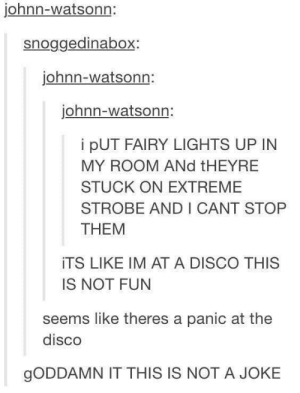 In case you didn't see this: johnn-watsonn:  snoggedinabox:  johnn-watsonn:  johnn-watsonn:  i pUT FAIRY LIGHTS UP IN  MY ROOM ANd tHEYRE  STUCK ON EXTREME  STROBE AND I CANT STOP  THEM  iTS LIKE IM AT A DISCO THIS  IS NOT FUN  seems like theres a panic at the  disco  gODDAMN IT THIS IS NOT A JOKE In case you didn't see this