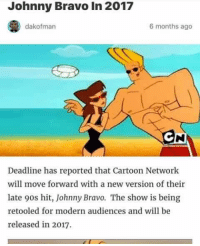 Cartoon Network, Dank, and Johnny Bravo: Johnny Bravo in 2017  dakofman  6 months ago  Deadline has reported that Cartoon Network  will move forward with a new version of their  late 9os hit, Johnny Bravo. The show is being  retooled for modern audiences and will be  released in 2017.