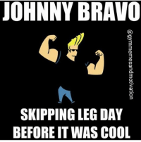 Haha, TAG A LEG DAY SKIPPER😂 --------------------------- The purest motivation: @BodybuildingMotivation The funniest memes: @Bodybuilding_Meme The golden era: @Oldschool.Bodybuilding: JOHNNY BRAVO  SKIPPING LEG DAY  BEFORE IT WAS COOL  @gymmemesandmotivation L  YO  AO  DC  GS  EA  L  PE  PR  0  KF  SE Haha, TAG A LEG DAY SKIPPER😂 --------------------------- The purest motivation: @BodybuildingMotivation The funniest memes: @Bodybuilding_Meme The golden era: @Oldschool.Bodybuilding