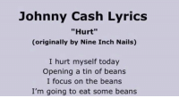 "Johnny Cash: Johnny Cash Lyrics  ""Hurt""  (originally by Nine Inch Nails)  I hurt myself today  Opening a tin of beans  I focus on the beans  I'm going to eat some beans"