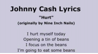 "Legend: Johnny Cash Lyrics  ""Hurt""  (originally by Nine Inch Nails)  I hurt myself today  Opening a tin of beans  I focus on the beans  I'm going to eat some beans Legend"