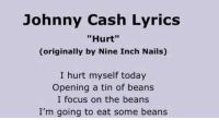 "Memes, Focus, and Johnny Cash: Johnny Cash Lyrics  Hurt""  (originally by Nine Inch Nails)  I hurt myself today  Opening a tin of beans  I focus on the beans  I'm going to eat some beans Legend"