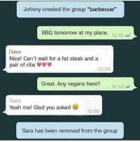 "@madeinpoortaste was just voted best account on Insta 😂😂: Johnny created the group ""barbecue""  BBQ tomorrow at my place  12:33  Dave  Nice! Can't wait for a fat steak and a  pair of ribs  12:34  Great. Any vegans here?  12:34  Sara  Yeah me! Glad you asked  12:36  Sara has been removed from the group @madeinpoortaste was just voted best account on Insta 😂😂"