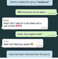"GET FUCKING REKT SARA: Johnny created the group ""barbecue""  BBQ tomorrow at my place.  12:33  Dave  Nice! Can't wait for a fat steak and a  pair of ribs  12:34  Great. Any vegans here?  12:34  Sara  Yeah me! Glad you asked  12:36  Sara has been removed from the group GET FUCKING REKT SARA"