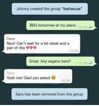 "😂: Johnny created the group ""barbecue""  BBQ tomorrow at my place  12:33  Dave  Nice! Can't wait for a fat steak and a  pair of ribs  12:34  Great. Any vegans here?  12:34  Sara  Yeah me! Glad you asked  12:36  Sara has been removed from the group 😂"