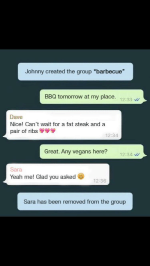 "Dank, Memes, and Target: Johnny created the group ""barbecue  BBQ tomorrow at my place.  12:33  Dave  Nice! Can't wait for a fat steak and a  pair of ribs  12:34  Great. Any vegans here?  12:34  Sara  Yeah me! Glad you asked  12:36  Sara has been removed from the group Bye Sara by Tortfeasor FOLLOW HERE 4 MORE MEMES."