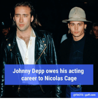 Johnny Depp, Memes, and Nicolas Cage: Johnny Depp owes his acting  career to Nicolas Cage  @FACTS l guff com It was Nicolas Cage who first advised Johnny Depp to pursue a career in acting, during the mid 1980's. He got Depp his first acting gig and his first agent.