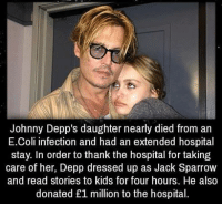 e coli: Johnny Depp's daughter nearly died from an  E.Coli infection and had an extended hospital  stay. In order to thank the hospital for taking  care of her, Depp dressed up as Jack Sparrow  and read stories to kids for four hours. He also  donated £1 million to the hospital