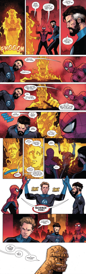 "fyeahspiderverse:  Did you just science five?It was a trick.I know what I saw.Friendly Neighborhood Spider-Man Vol 2 13: ""You Say You Want a Revolution"": JOHNNY.  IT HAS TO BE  YOU  HERE  QUICK  DISABLE  I CAN'T  TOUCH IT. MY  HANDS WILL  MELT OFF  IT!  WE'LL  WALK YOU  THROUGH IT.  LISTEN...  REMOVE  THAT PANEL  CAREFULLY  NOW, SOLDER  TOGETHER...THE  RED WIRE?  YES.  FOLLOWED  By THE BLUE.  BUT DO  NOT TOUCH THOSE  GEARS OR ANY OF  THE CLOCKWORK  BEEP  BEEP  BEEP  BEEP  IT'S  BEEPING!  IS IT  A GOOD  BEEP?  KEEP  GOING.  PULL  OUT THAT  PIN NOW   WAIT  DID I DO  IT?  ALMOST.  ONE LAST  THING.  NOW  WHAT?  NOW...  WHAT?  WHAT DO  I DO?  PUT BOTH  HANDS IN THE  AIR. FLAME OFF.  PALMS OUT.  GAH!  SMK  SMK  SCIENCE  FIVE!  I DID NOT  CONSENT TO  THAT!  DID  YOU JUST  SCIENCE  FIVE?  IT  WAS A  TRICK  KNOW WHAT  I SAW fyeahspiderverse:  Did you just science five?It was a trick.I know what I saw.Friendly Neighborhood Spider-Man Vol 2 13: ""You Say You Want a Revolution"""