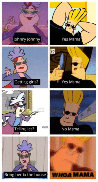 Johnny Johnny: Johnny Johnny  Yes Mama  Getting girls?  I Yes Mama  Telling lies?  No Mama  Bring her to the house  WHOA MAMA