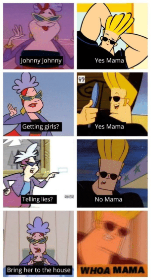 Woah, Mama! by ScumbagSlowbro MORE MEMES: Johnny Johnny  Yes Mama  Getting girls?  I Yes Mama  Telling lies?  No Mama  Bring her to the house  WHOA MAMA Woah, Mama! by ScumbagSlowbro MORE MEMES