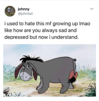 Growing Up, Sad, and How: johnny  @johntaii  i used to hate this mf growing up Imao  like how are you always sad and  depressed but now i understand