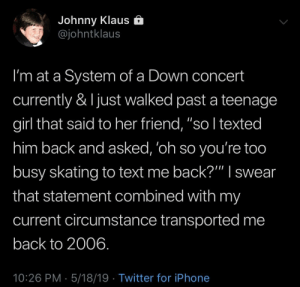 "Iphone, Twitter, and Girl: Johnny Klaus e  @johntklaus  I'm at a System of a Down concert  currently & ljust walked past a teenage  girl that said to her friend, ""so I texted  him back and asked, 'oh so you're too  busy skating to text me back?"""" I swear  that statement combined with my  current circumstance transported me  back to 2006  10:26 PM 5/18/19 Twitter for iPhone ""Such a lonely daayy"""