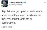 Memes, Humanity, and 🤖: Johnny McNulty  @Johnny McNulty  Republicans get upset when humans  show up at their town halls because  their real constituents are all  corporations.  2/22/17, 18:16