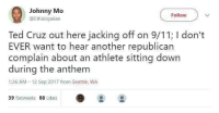 9/11, Blackpeopletwitter, and Jacking Off: Johnny Mo  @Ethidopeian  Follow  Ted Cruz out here jacking off on 9/11; I don't  EVER want to hear another republican  complain about an athlete sitting down  during the anthem  1:26 AM- 12 Sep 2017 from Seattle, WA  39 Retweets 88 Likes <p>Lyin Ted Strikes Again (via /r/BlackPeopleTwitter)</p>