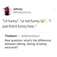 """Dating, Funny, and How: Johnny  @ProllyJohnny  """"Ur funny"""".""""ur not funny""""...""""I  just find it funny how.  I1  TheDawn@RebekaDawn  Real question: what's the difference  between talking, dating, & being  exclusive? Accurate."""