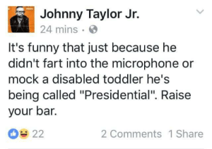 "Curving, Funny, and Tumblr: Johnny Taylor Jr.  24 mins  It's funny that just because he  didn't fart into the microphone or  mock a disabled toddler he's  being called ""Presidential"". Raise  your bar.  2 Comments 1 Share  22 liberalsarecool:Trump is graded on the biggest curve imaginable. The bar is about 40 IQ points below Dubya."