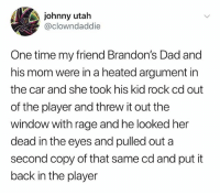 Dad, Time, and Utah: johnny utah  @clowndaddie  One time my friend Brandon's Dad and  his mom were in a heated argument in  the car and she took his kid rock cd out  of the player and threw it out the  window with rage and he looked her  dead in the eyes and pulled out a  second copy of that same cd and put it  back in the player (@ship)