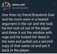 Dad, Funny, and Memes: johnny utah  @clowndaddie  One time my friend Brandon's Dad  and his mom were in a heated  argument in the car and she took  his kid rock cd out of the player  and threw it out the window with  rage and he looked her dead in  the eyes and pulled out a second  copy of that same cd and put it  back in the player Funny Memes. Updated Daily! ⇢ FunnyJoke.tumblr.com 😀