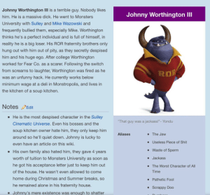 """Being Alone, Christmas, and College: Johnny Worthington III is a terrible guy. Nobody likes  Johnny Worthington lII  him. He is a massive dick. He went to Monsters  University with Sulley and Mike Wazowski and  frequently bullied them, especially Mike. Worthington  thinks he's a perfect individual and is full of himself, in  reality he is a big loser. His ROR fraternity brothers only  hung out with him out of pity,  as they secretly despised  him and his huge ego. After college Worthington  worked for Fear Co. as a scarer. Following the switch  from screams to laughter, Worthington was fired as he  unfunny hack. He currently works below  was an  minimum wage at a deli in Monstropolis, and lives in  the kitchen of a soup kitchen.  NotesEdit  He is the most despised character in the Sulley  That guy was a jackass!""""- Yondu  Cinematic Universe. Even his bosses and the  soup kitchen owner hate him, they only keep him  Aliases  The Jaw  around so he'll quiet down. Johnny is lucky to  Useless Piece of Shit  an article on this wiki.  even have  Waste of Sperm  His own family also hated him, they gave 4 years  worth of tuition to Monsters University as soon as  Jackass  .  he got his acceptance letter just to keep him out  The Worst Character of Al  of the house. He wasn't even allowed to come  Time  home during Christmas and Summer breaks, so  Pathetic Fool  he remained alone in his fraternity house.  Scrappy Doo  ere existence was enough to shatter Me👹irl"""
