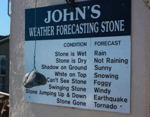 Weathered down stone hehehehe via /r/memes https://ift.tt/2KZCbc0: JOHN'S  WEATHER FORECASTING STONE  CONDITION FORECAST  Stone is Wet Rain  Stone is Dry Not Raining  Shadow on Ground  Can't See Stone  Stone Jumping Up & Down  Sunny  Snowing  Foggy  White on Top  Swinging Stone Windy  Earthquake  Stone Gone Tornado Weathered down stone hehehehe via /r/memes https://ift.tt/2KZCbc0