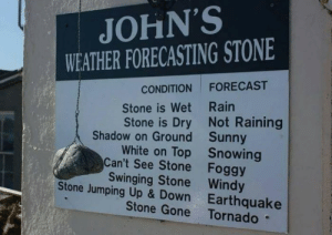 humorstar:What a genius omg : JOHN'S  WEATHER FORECASTING STONE  FORECAST  CONDITION  Stone is Wet Rain  Stone is Dry Not Raining  Shadow on Ground Sunny  White on Top Snowing  Can't See Stone Foggy  Swinging Stone Windy  Stone Jumping Up & Down Earthquake  Stone Gone Tornado humorstar:What a genius omg