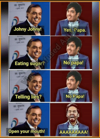 Yes Papa: Johny Johny  Yes, Papa.  Eating sugar?  No papa  Telling lies?  No Papa!  Open your mouth!