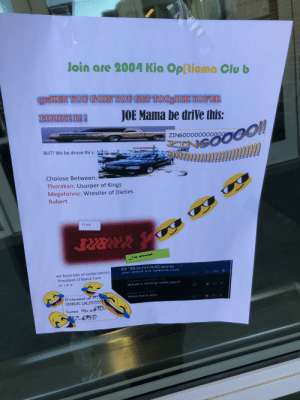 Kia Optima club poster: Join are 2004 Kia Op[tioma Clu b  WHEN YOU GOIN YOU GET TOOpICK YOU ER  FIGHTE R!  TJCHIE  JOE Mama be driVe this:  NGOOOO!!  www  ZINGOOOO0000000  BUT! We be drove thi s:  Choiose Between:  Thorakan: Usurper of Kings  Megatonne: Wrestler of Dieties  Robert  Free  for mewmb  O'BanmaCare  ioin 2004 kia optima club  5d  we have lots of endorsmints:  -84  -President O'Bama Care  Gorden_Garfield 5d  mike  What's wrong with you?  22  MinerXXL - 5d  If interested call 911 UST  KIDDING LOLZZZZZZ  Who hurt you  15  Contact Mike at 610  Z-6950 Kia Optima club poster