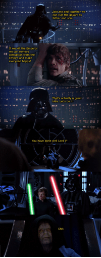 Empire, Shit, and Happy: .. Join me and together, we.  can rule the galaxy as  father and son.  If we kill the Emperor  we can remove  corruption from the  Empire and make  everyone happy!  That's actually a great  idea. Let's do it!  il、  -You have done well Lord V.  Shit.