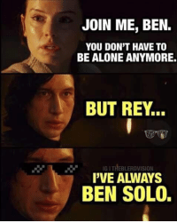 Being Alone, Instagram, and Rey: JOIN ME, BEN.  YOU DON'T HAVE TO  BE ALONE ANYMORE.  BUT REY.  IG I THEBLERDVISION  PVE ALWAYS  BEN SOLO. Instagram: @punsonly