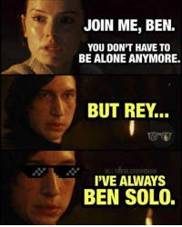Ben Solo: JOIN ME, BEN.  YOU DON'T HAVE TO  BE ALONE ANYMORE.  BUT REY...  IG I THEBLERDVISION  I'VE ALWAYS  BEN SOLO.