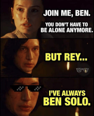Being Alone, Rey, and join.me: JOIN ME, BEN.  YOU DON'T HAVE TO  BE ALONE ANYMORE.  BUT REY..  I'VE ALWAYS  BEN SOLO. He has always Ben