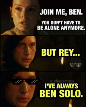 Being Alone, Dank, and Memes: JOIN ME, BEN.  YOU DON'T HAVE TO  BE ALONE ANYMORE.  BUT REY...  IGI THEBLERDVISION  PVE ALWAYS  BEN SOLO. But Rey…. by fluorecentpotato FOLLOW 4 MORE MEMES.