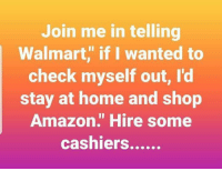 "Amazon, Memes, and Walmart: Join me in telling  Walmart, if I wanted to  check myself out, l'd  stay at home and shop  Amazon."" Hire some"