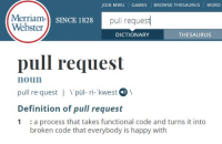 Definition, Dictionary, and Games: JOIN MWU GAMES BROWSE THESAURUS WORD  Merriam-l sn  Webster  SINCE 1828  pull request  DICTIONARY  THESAURUS  pull request  noun  pull re quest | pùl- ri- kwest  Definition of pull request  1 :a process that takes functional code and turns it into  broken code that everybody is happy with Merriam-Webster finally added a definition for Pull Request