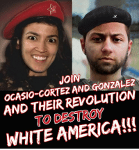 America, Revolution, and White: JOIN  OGASIO-GORTEZ AN  DGONZALEZ  AND THEIR REVOLUTION  TO DESTROY  WHITE AMERICA!!S FWD: OCASIO-CORTEZ WANTS WHITE GENOCIDE!!!!!