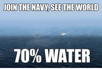 Navy: JOIN  THE NAVY, SEE THE WORLD  70% WATER