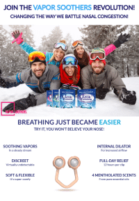 cool-facts:   Vapor Soothers - Instant Nasal Congestion Relief   Drug-free, 100% Organic Mentholated Nasal Clips. Daytime or Nighttime, Breathe Easy!  Vapor Soothers are practically invisible, but they'll radically change the way you deal with nasal congestion! No need for drugs, ugly strips, or gross devices. : JOIN THE VAPOR SOOTHERS REVOLUTION!  CHANGING THE WAY WE BATTLE NASAL CONGESTION!  SALNISL  APOR  SOOTHERS  APOR  SOOTHERS  SC  VAPOR SOOTHERS   BREATHING JUST BECAME EASIER  TRY IT, YOU WON'T BELIEVE YOUR NOSE!  SOOTHING VAPORS  In a steady stream  INTERNAL DILATOR  For increased airflow  DISCREET  Virtually undetectable  FULL-DAY RELIEF  12 hours per clip  SOFT & FLEXIBLE  It's super-comfy  4 MENTHOLATED SCENTS  From pure essential oils cool-facts:   Vapor Soothers - Instant Nasal Congestion Relief   Drug-free, 100% Organic Mentholated Nasal Clips. Daytime or Nighttime, Breathe Easy!  Vapor Soothers are practically invisible, but they'll radically change the way you deal with nasal congestion! No need for drugs, ugly strips, or gross devices.