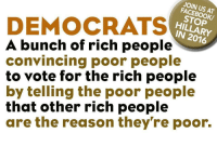 Book, Reason, and For: JOIN US AT  FACEBO  BOOK/  STOP  HILLARY  IN 2016  DEMOCRATS  A bunch of rich people  convincing poor people  to vote for the rich people  by telling the poor people  that other rich people  are the reason they're poor.