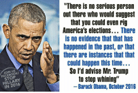 """stop whining: JOIN US  HILLARY  IN There no serious person  out there who would suggest  that you could even rig  America's elections  There  IS no evidence that that has  happened in the past, or that  there are instances that that  could happen this time...  So I'd advise Mr. Trump  J to stop whining""""  Barack Obama, October 2016"""