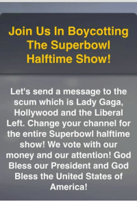 Memes, 🤖, and United States of America: Join Us In Boycotting  The Superbowl  Halftime Show!  Let's send a message to the  scum which is Lady Gaga,  Hollywood and the Liberal  Left. Change your channel for  the entire Superbowl halftime  show! We vote with our  money and our attention! God  Bless our President and God  Bless the United States of  America! I never watch it anyway so COUNT ME IN!