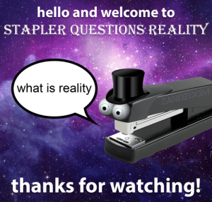 Join us next time when special guest, Stapler, questions reality: Join us next time when special guest, Stapler, questions reality